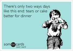 There's only two ways days like this end: tears or cake batter for dinner.