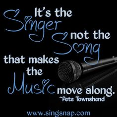 It's the Singer, not the Song that makes the Music move along.- Pete Townshend