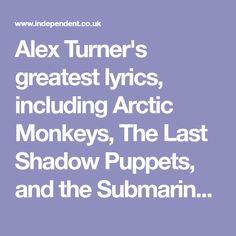 Alex Turner's greatest lyrics, including Arctic Monkeys, The Last Shadow Puppets, and the Submarine EP | The Independent