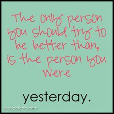 The only person you should try to be better than is the person your were yesterday.