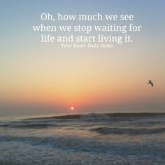 """""""Oh, how much we see when we stop waiting for life and living it."""" -Tyler Knott- Daily Haiku, via lessonslearnedinlife.com"""