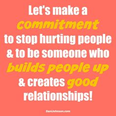 Let's make a commitment to stop hurting people & to be someone who builds people UP & creates GOOD relationships!