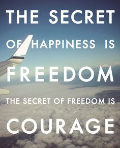 freedom+quotes | The secret of happiness is freedom, the secret of freedom is courage