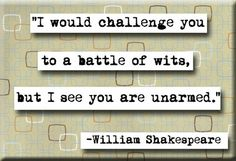 """""""I would challenge you to a battle of wits, but I see you are unarmed."""" - Shakespeare"""