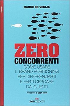 Amazon.it: Zero concorrenti. Come usare il brand positioning per differenziarti e farti cercare dai clienti - Marco De Veglia - Libri