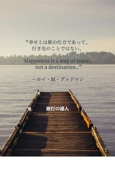 幸せとは旅の仕方であって、行き先のことではない。  Happiness is a way of travel, not a destination.
