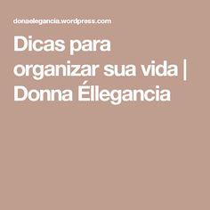 Dicas para organizar sua vida | Donna Éllegancia