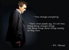"""Time changes everything.""    ""Doing things changes things. Not doing things leaves things exactly as they were."""