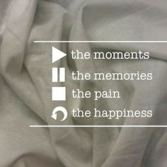 Play the moments, Pause the memories, Stop the pain, Replay the happiness. Love this one <3