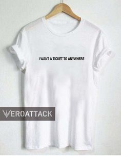 i want a ticket to anywhere T Shirt Size XS,S,M,L,XL,2XL,3XL