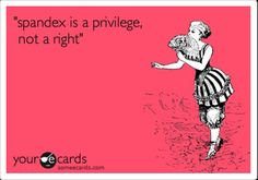 Fitness Humor #80: Spandex is a privilege, not a right.