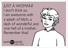 JUST A WOMAN? I don't think so. I am awesome with a splash of bitch, a dash of wonderful and one hell of a mother. Remember that!