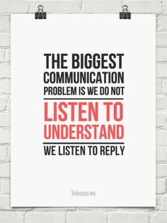 The biggest communication problem is we do not listen to  understand, we listen to reply.