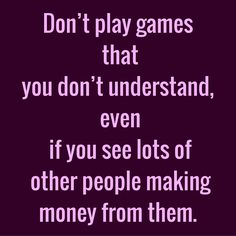 Don't play games that you don't understand, even if you see lots of other people making money from them. #QuoteOfTheDay #Entrepreneurship #QuotesOnEntrepreneurship #EntrepreneurQuotes  Visit our website  for text status wallpapers.  www.quotesulove.com