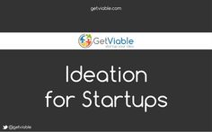 ideation-for-startups-by-getviable by Dougal Edwards via Slideshare
