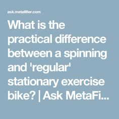If you take away the typical circumstances of a spinning/indoor cycling class (energetic music/instructor) what is the actual practical difference between a spinning and a regular stationary bike? Music Instructor, Spin Bikes, Indoor Cycling, Spinning, Stationary, Exercise, Hand Spinning, Excercise, Ejercicio