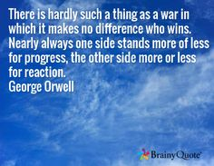 There is hardly such a thing as a war in which it makes no difference who wins. Nearly always one side stands more of less for progress, the other side more or less for reaction. George Orwell