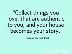 Collect things you love, that are authentic to you, and your house becomes your story - Salvage Savvy: Words of Wisdom: A Collected Home Great Quotes, Quotes To Live By, Me Quotes, Inspirational Quotes, Motivational, Meaningful Quotes, Story Quotes, Author Quotes, Quotable Quotes