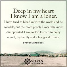 Deep in  my heart I know I am a loner. I have tried to blend in with the world and be sociable, but the more people I meet the more disappointed I am, so I've learned to enjoy myself, my family and a few good friends. -Steven Aitchison