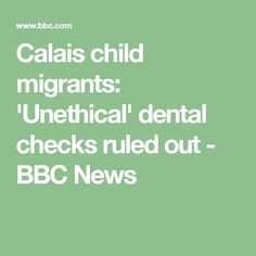 Calais child migrants: 'Unethical' dental checks ruled out - BBC News