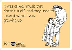 It was called, 'music that doesn't suck', and they used to make it when I was growing up.