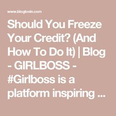 Should You Freeze Your Credit? (And How To Do It) | Blog - GIRLBOSS - #Girlboss is a platform inspiring women to lead deliberate lives. With intention, destiny becomes reality. | Bloglovin'