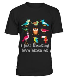 I Just Freaking Love Birds T shirt  => Check out this shirt by clicking the image, have fun :) Please tag, repin & share with your friends who would love it. #hoodie #ideas #image #photo #shirt #tshirt #sweatshirt #tee #gift #perfectgift #birthday #Christmas