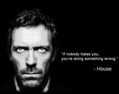 """""""If nobody hates you, you're doing something wrong. House MD quotes (I may hurt, but that not going to change the fact that it's true! Tv Quotes, Movie Quotes, Great Quotes, Quotes To Live By, Life Quotes, Inspirational Quotes, Ugly Quotes, Cinema Quotes, Motivational Board"""