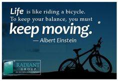 Life is like riding a bicycle.To keep your balance, you must Moving..