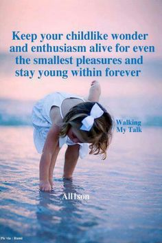 Keep your  childlike wonder and enthusiasm alive for even the smallest pleasures and stay young within forever.