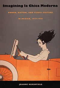 Joanne Hershfield - Imagining la Chica Moderna: Women, Nation, and Visual Culture in Mexico, 1917–1936
