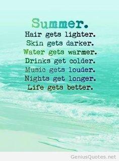 Summer: Hair gets lighter. Skin gets darder. Water gets warmer. Drinks get colder. Music gets louder. Nights get longer. Life gets better.