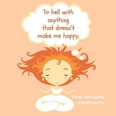 To hell with anything that doesn't make me happy.