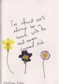 """""""I'M AFRAID WE'LL ALWAYS BE A BOOK WITH THE END PAGES RIPPED OUT."""" — Madisen Kuhn, Does Time Truly Heal All Wounds?"""