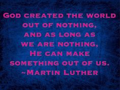Martin Luther -- God created the world out of nothing and as long as we are nothing, He can make something out of us..