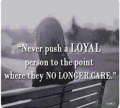 Never push a loyal person life quotes quotes quote life wise advice wisdom life lessons loyalty loyal