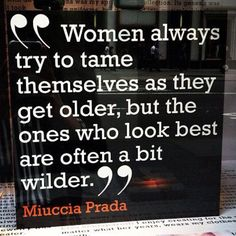 """Women always try to tame themselves as they get older, but the ones who look best are often a bit wilder."" - Miuccia Prada"