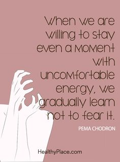 Positive Quote: When we are willing to stay even a moment with uncomfortable energy, we gradually learn not to fear it - Pema Chodron. www.HealthyPlace.com