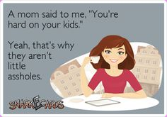 A mom said to me -- You're hard on your kids.