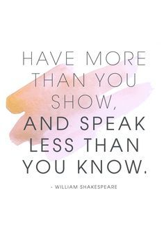 Have more than you show. Speak less than you know.
