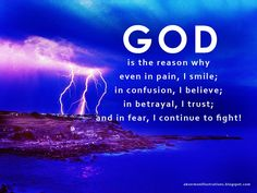 GOD is the reason why in pain, I smile; in confusion, I believe; in betrayal, I trust; and in fear, I continue to fight!