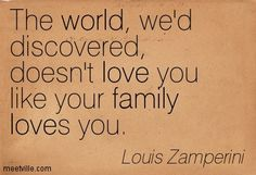 The world, we`d discovered, doesn`t love you, like your family loves you. Louis Zamperini #quote