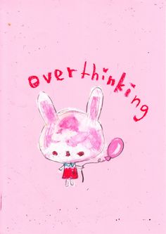Me I am alway over thinking