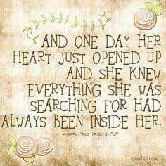 And one day her heart just opened up and she knew everything she was searching for had always been inside her.
