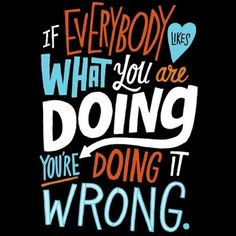 If everybody loves what you're doing, you're diong it wrong.