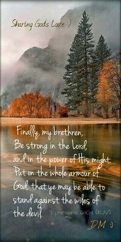'Ephesians 6:10-11 (KJV) Finally, my brethren, be strong in the Lord, and in the power of His might. Put on the whole armour of God, that ye may be able to stand against the wiles of the devil.{DM}