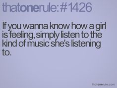 If you wanna know how a girl is feeling, simply listen to the kind of music she's listening to.