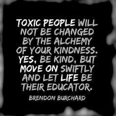 """Toxic people will not be changed by the alchemy of your kindness. Yes, be kind, but move on swiftly and let life be their educator"" - Brendon Burchard quotes, inspiring quotes, life quotes Great Quotes, Quotes To Live By, Me Quotes, Motivational Quotes, Inspirational Quotes, Let Them Go Quotes, Drake Quotes, Leader Quotes, Cover Quotes"