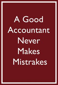 A Good Accountant Never Makes Mistakes unless you are working on Sunday helping friends or family....all brains need to rest
