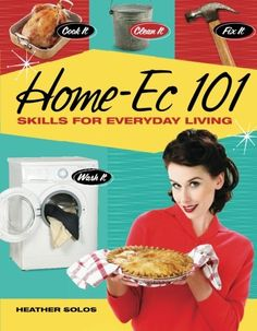 Home-Ec 101: Skills for Everyday Living - Cook it, Clean it, Fix it, Wash it - Heather Solos